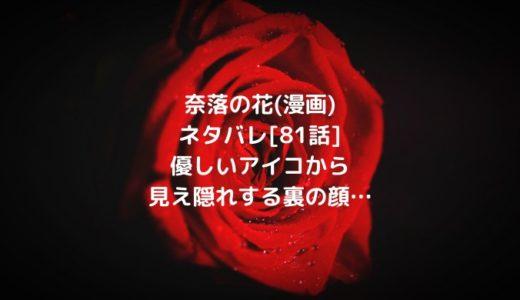 奈落の花(漫画)ネタバレ[81話]優しいアイコから見え隠れする裏の顔…