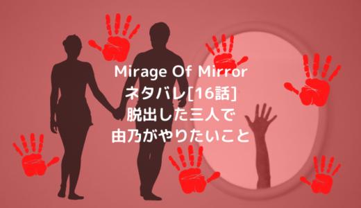 Mirage Of Mirrorネタバレ[16話]脱出した三人で由乃がやりたいこと