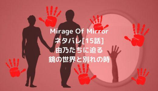 Mirage Of Mirrorネタバレ[15話]由乃たちに迫る鏡の世界と別れの時