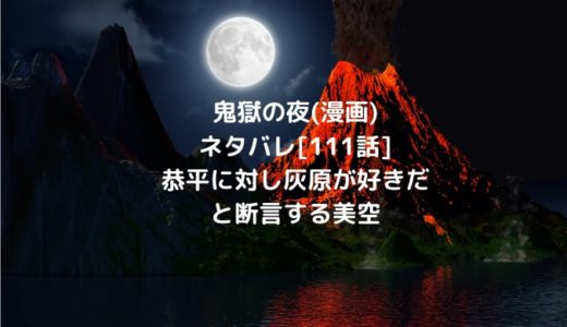 鬼獄の夜(漫画)ネタバレ[111話]恭平に対し灰原が好きだと断言する美空