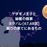 ケダモノ王子と秘蜜の情事ネタバレ[67,68話]蘇りの果てにあるもの