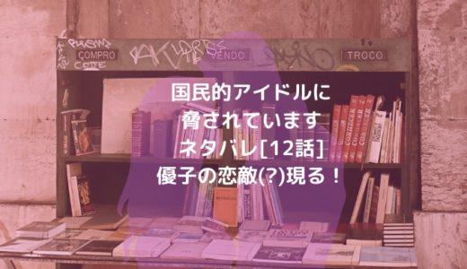 国民的アイドルに脅されていますネタバレ[12話]優子の恋敵(?)現る!