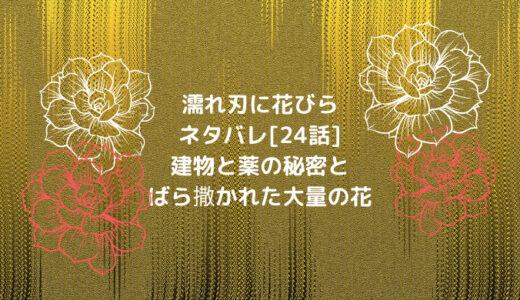 濡れ刃に花びらネタバレ[24話]建物と薬の秘密とばら撒かれた大量の花