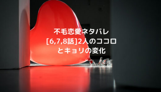 不毛恋愛ネタバレ[6,7,8話]2人のココロとキョリの変化