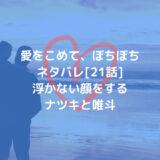 愛をこめて、ぼちぼちネタバレ[21話]浮かない顔をするナツキと唯斗