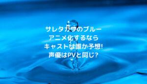 サレタガワのブルーアニメ化するならキャストは誰か予想!声優はPVと同じ?