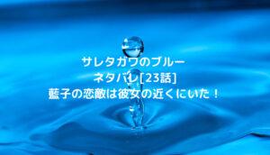 サレタガワのブルーネタバレ[23話]藍子の恋敵は彼女の近くにいた!