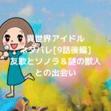 異世界アイドルネタバレ[9話後編]友歌とソノラ&謎の獣人との出会い