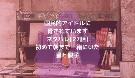 国民的アイドルに脅されていますネタバレ[27話]初めて朝まで一緒にいた星と優子