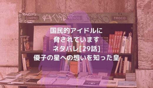 国民的アイドルに脅されていますネタバレ[29話]優子の星への想いを知った皇