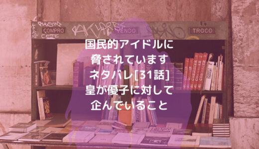 国民的アイドルに脅されていますネタバレ[31話]皇が優子に対して企んでいること