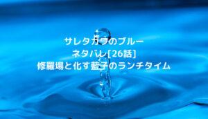 サレタガワのブルーネタバレ[26話]修羅場と化す藍子のランチタイム