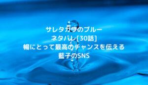 サレタガワのブルー[30話]暢にとって最高のチャンスを伝える藍子のSNS